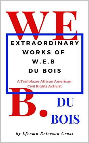 EXTRAORDINARY WORKS OF W. E. B DU BOIS- A Trailblazer African American Civil Rights Activist