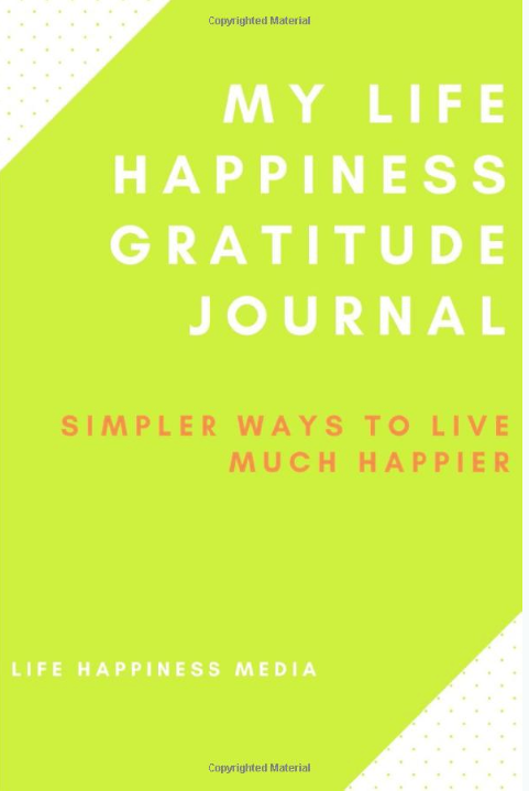 My Life Happiness Gratitude Journal: Simpler Ways To Live Much Happier